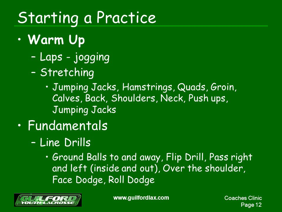 Coaches Clinic Page 12 www.guilfordlax.com Starting a Practice Warm Up –Laps - jogging –Stretching Jumping Jacks, Hamstrings, Quads, Groin, Calves, Ba