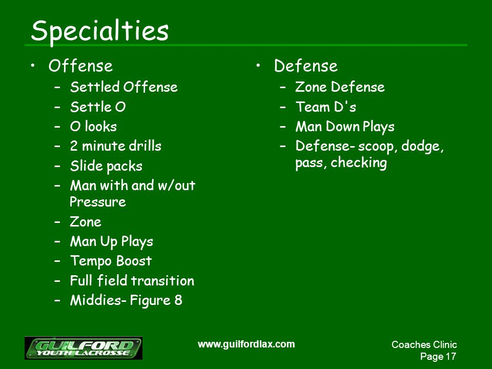 Coaches Clinic Page 17 www.guilfordlax.com Specialties Offense –Settled Offense –Settle O –O looks –2 minute drills –Slide packs –Man with and w/out P