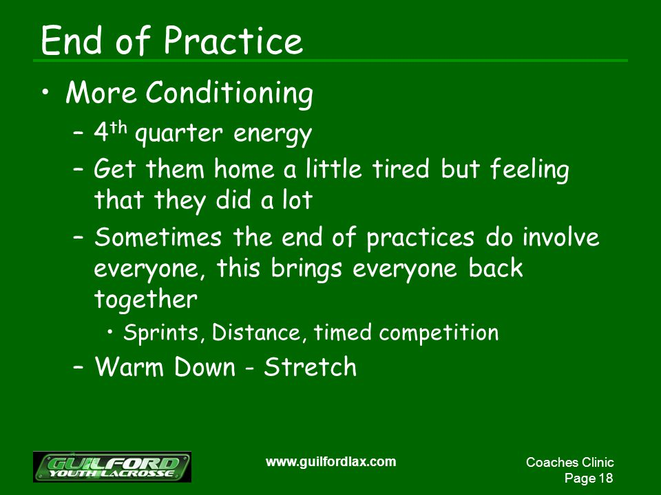 Coaches Clinic Page 18 www.guilfordlax.com End of Practice More Conditioning –4 th quarter energy –Get them home a little tired but feeling that they