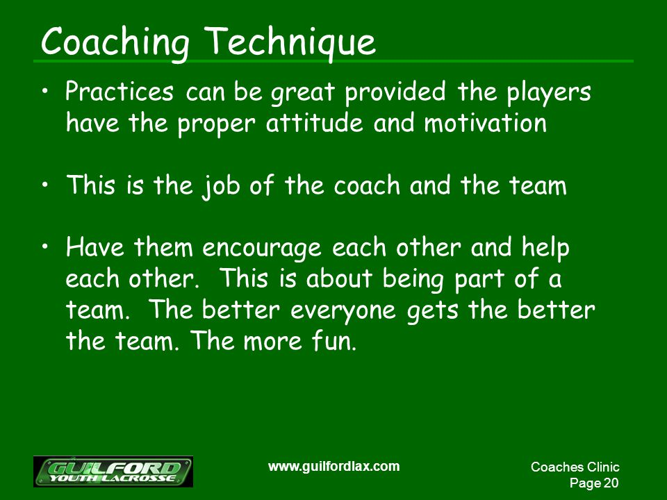 Coaches Clinic Page 20 www.guilfordlax.com Coaching Technique Practices can be great provided the players have the proper attitude and motivation This is the job of the coach and the team Have them encourage each other and help each other.