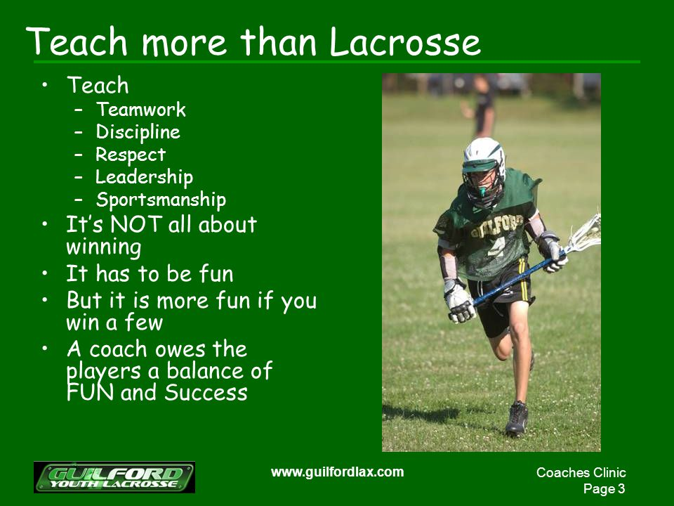 Coaches Clinic Page 3 www.guilfordlax.com Teach more than Lacrosse Teach –Teamwork –Discipline –Respect –Leadership –Sportsmanship Its NOT all about winning It has to be fun But it is more fun if you win a few A coach owes the players a balance of FUN and Success