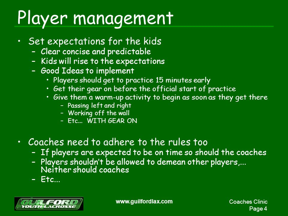 Coaches Clinic Page 4 www.guilfordlax.com Player management Set expectations for the kids –Clear concise and predictable –Kids will rise to the expectations –Good Ideas to implement Players should get to practice 15 minutes early Get their gear on before the official start of practice Give them a warm-up activity to begin as soon as they get there –Passing left and right –Working off the wall –Etc...