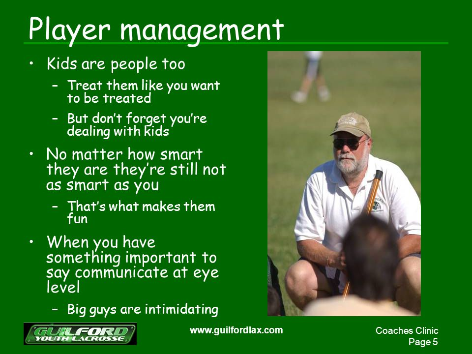Coaches Clinic Page 5 www.guilfordlax.com Player management Kids are people too –Treat them like you want to be treated –But dont forget youre dealing