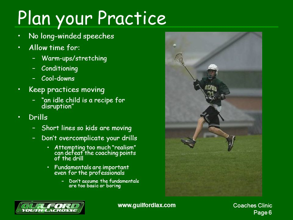 Coaches Clinic Page 6 www.guilfordlax.com Plan your Practice No long-winded speeches Allow time for: –Warm-ups/stretching –Conditioning –Cool-downs Keep practices moving –an idle child is a recipe for disruption Drills –Short lines so kids are moving –Dont overcomplicate your drills Attempting too much realism can defeat the coaching points of the drill Fundamentals are important even for the professionals –Dont assume the fundamentals are too basic or boring