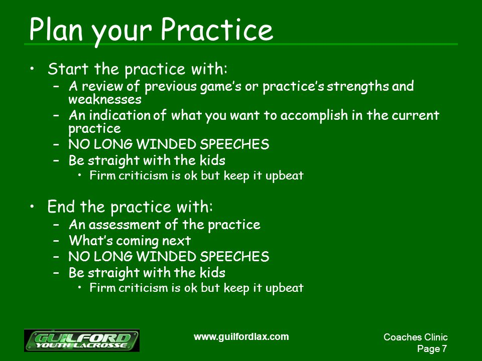 Coaches Clinic Page 7 www.guilfordlax.com Plan your Practice Start the practice with: –A review of previous games or practices strengths and weaknesses –An indication of what you want to accomplish in the current practice –NO LONG WINDED SPEECHES –Be straight with the kids Firm criticism is ok but keep it upbeat End the practice with: –An assessment of the practice –Whats coming next –NO LONG WINDED SPEECHES –Be straight with the kids Firm criticism is ok but keep it upbeat