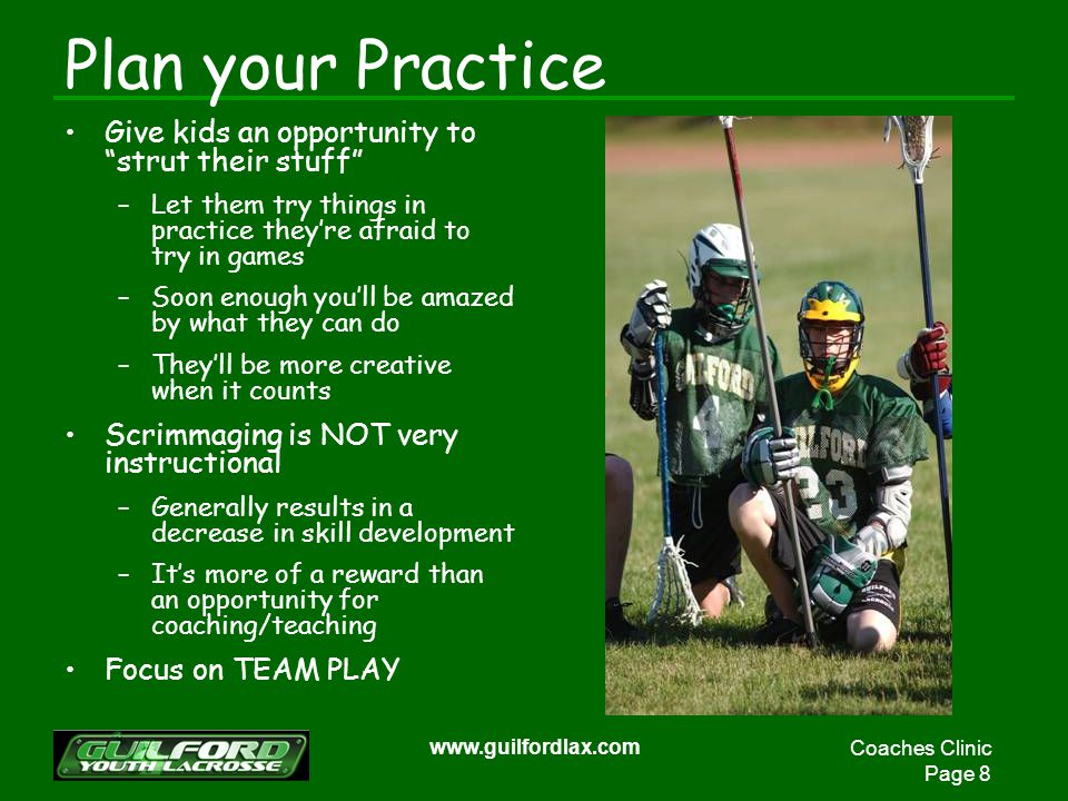 Coaches Clinic Page 8 www.guilfordlax.com Plan your Practice Give kids an opportunity to strut their stuff –Let them try things in practice theyre afraid to try in games –Soon enough youll be amazed by what they can do –Theyll be more creative when it counts Scrimmaging is NOT very instructional –Generally results in a decrease in skill development –Its more of a reward than an opportunity for coaching/teaching Focus on TEAM PLAY