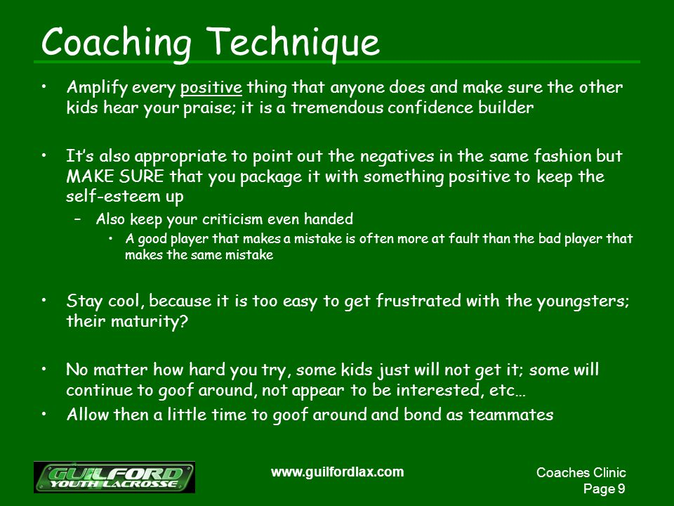 Coaches Clinic Page 9 www.guilfordlax.com Coaching Technique Amplify every positive thing that anyone does and make sure the other kids hear your praise; it is a tremendous confidence builder Its also appropriate to point out the negatives in the same fashion but MAKE SURE that you package it with something positive to keep the self-esteem up –Also keep your criticism even handed A good player that makes a mistake is often more at fault than the bad player that makes the same mistake Stay cool, because it is too easy to get frustrated with the youngsters; their maturity.