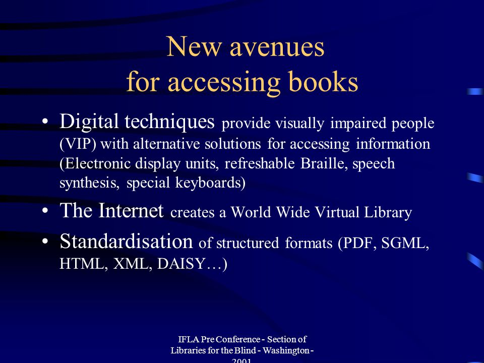 IFLA Pre Conference - Section of Libraries for the Blind - Washington - 2001 5- Cooperation with publishers Model contract validated by their union Cooperation easier with publishers involved in digital publishing Accessibility recommendations could be incorporated in electronic sources Defining an economic model