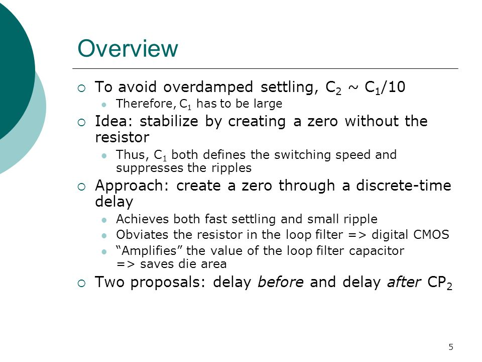 5 Overview To avoid overdamped settling, C 2 ~ C 1 /10 Therefore, C 1 has to be large Idea: stabilize by creating a zero without the resistor Thus, C 1 both defines the switching speed and suppresses the ripples Approach: create a zero through a discrete-time delay Achieves both fast settling and small ripple Obviates the resistor in the loop filter => digital CMOS Amplifies the value of the loop filter capacitor => saves die area Two proposals: delay before and delay after CP 2
