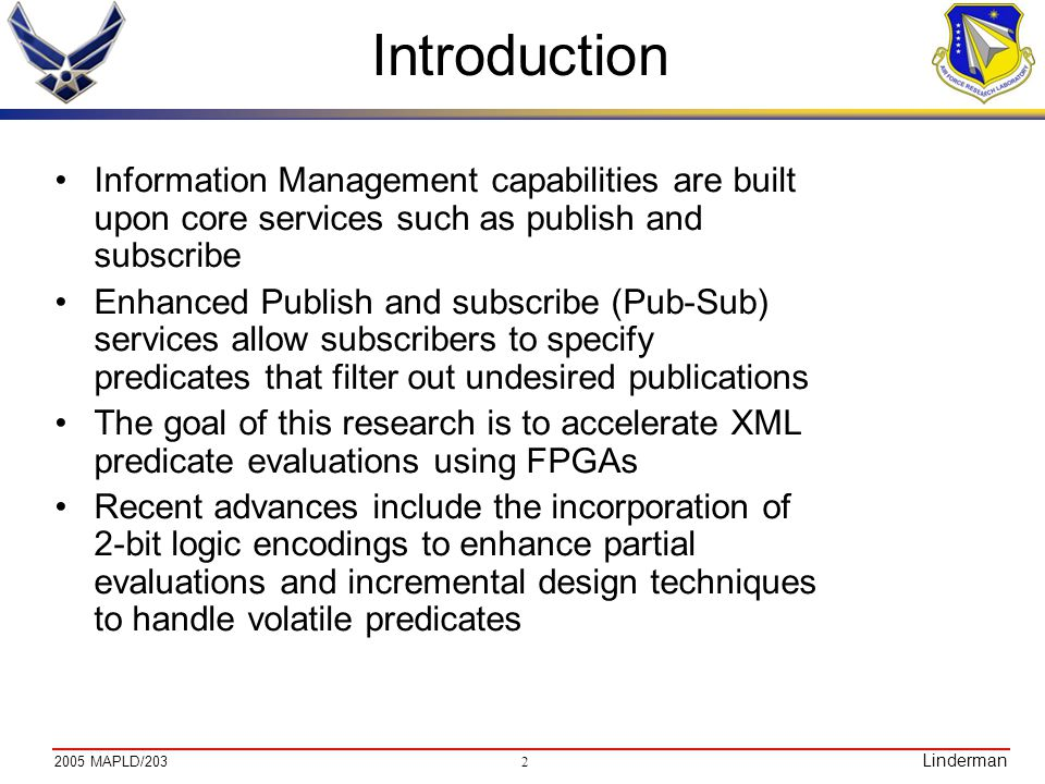 MAPLD/203 Linderman Introduction Information Management capabilities are built upon core services such as publish and subscribe Enhanced Publish and subscribe (Pub-Sub) services allow subscribers to specify predicates that filter out undesired publications The goal of this research is to accelerate XML predicate evaluations using FPGAs Recent advances include the incorporation of 2-bit logic encodings to enhance partial evaluations and incremental design techniques to handle volatile predicates