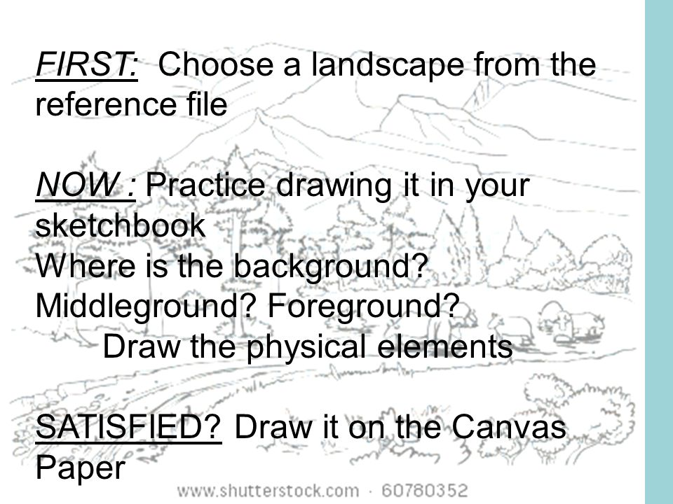 FIRST: Choose a landscape from the reference file NOW : Practice drawing it in your sketchbook Where is the background.