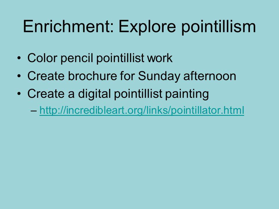Enrichment: Explore pointillism Color pencil pointillist work Create brochure for Sunday afternoon Create a digital pointillist painting –http://incredibleart.org/links/pointillator.htmlhttp://incredibleart.org/links/pointillator.html