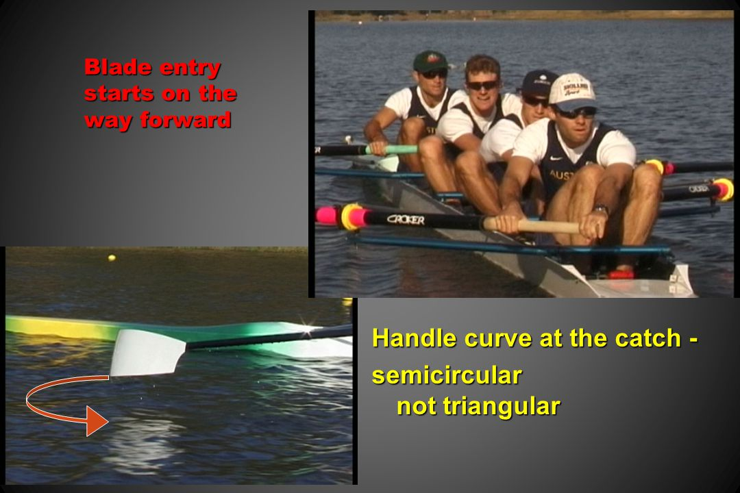Blade entry starts on the way forward Handle curve at the catch - semicircular not triangular