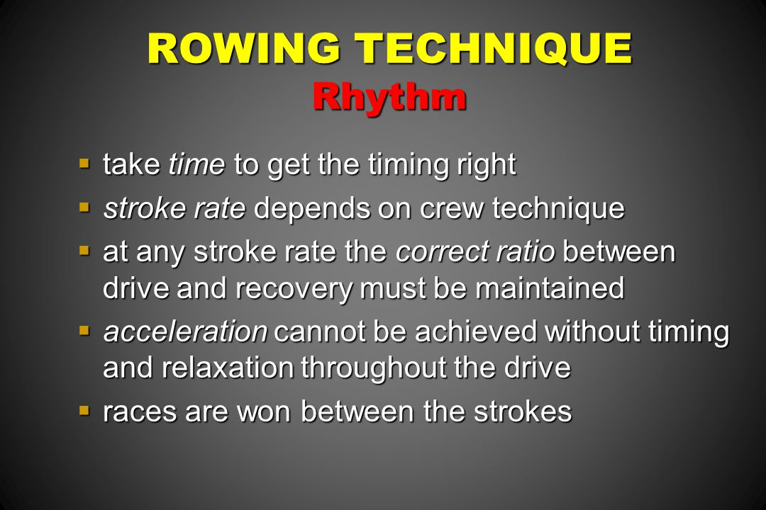 ROWING TECHNIQUE Rhythm take time to get the timing right take time to get the timing right stroke rate depends on crew technique stroke rate depends