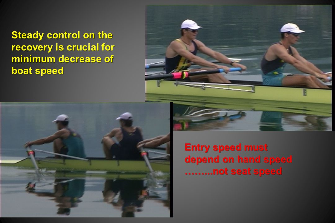 Entry speed must depend on hand speed ……...not seat speed Steady control on the recovery is crucial for minimum decrease of boat speed
