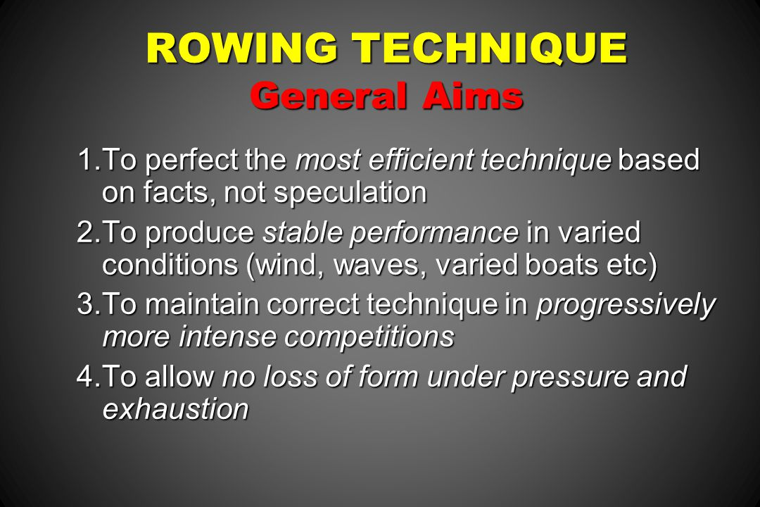 ROWING TECHNIQUE General Aims 1.To perfect the most efficient technique based on facts, not speculation 2.To produce stable performance in varied cond