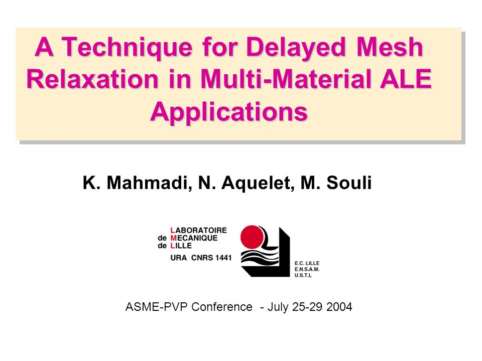 A Technique for Delayed Mesh Relaxation in Multi-Material ALE Applications ASME-PVP Conference - July 25-29 2004 K. Mahmadi, N. Aquelet, M. Souli