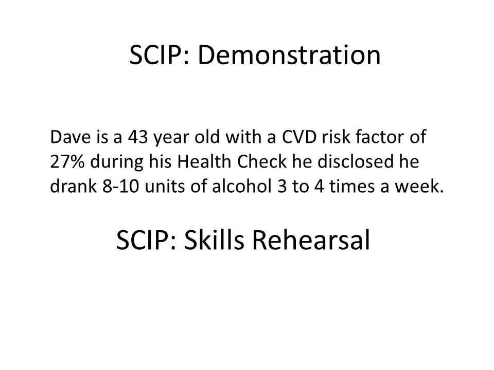 SCIP: Skills Rehearsal Dave is a 43 year old with a CVD risk factor of 27% during his Health Check he disclosed he drank 8-10 units of alcohol 3 to 4