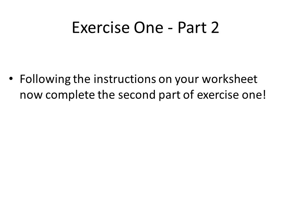 Exercise One - Part 2 Following the instructions on your worksheet now complete the second part of exercise one!