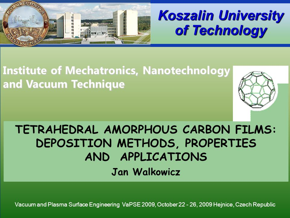Institute of Mechatronics, Nanotechnology and Vacuum Technique Koszalin University of Technology TETRAHEDRAL AMORPHOUS CARBON FILMS: DEPOSITION METHODS, PROPERTIES AND APPLICATIONS Jan Walkowicz Institute of Mechatronics, Nanotechnology and Vacuum Technique Koszalin University of Technology Vacuum and Plasma Surface Engineering VaPSE 2009, October 22 - 26, 2009 Hejnice, Czech Republic
