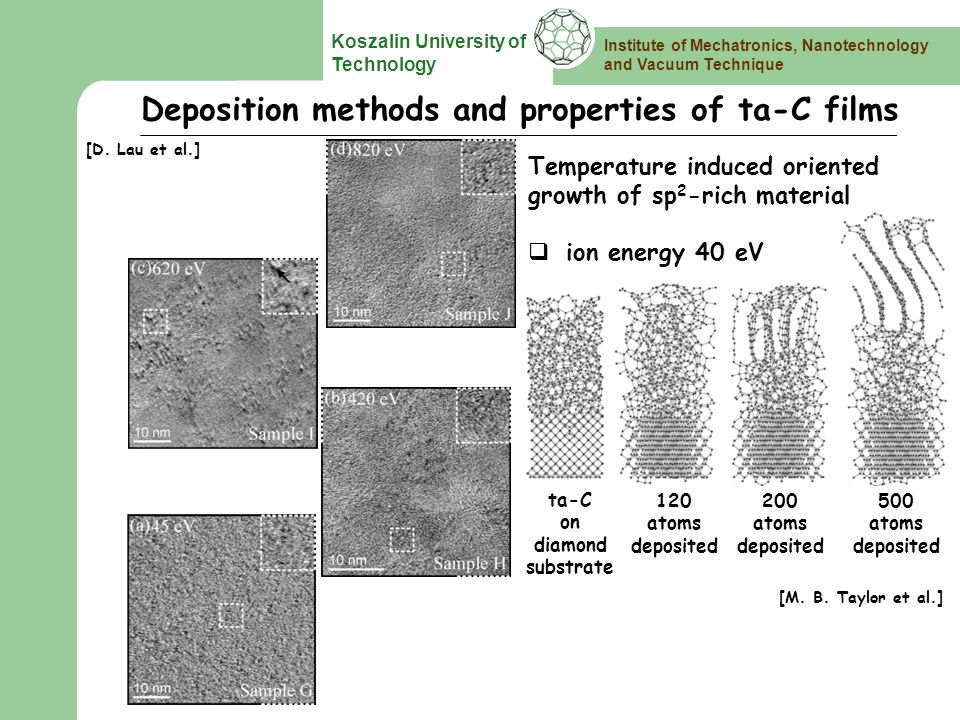 Institute of Mechatronics, Nanotechnology and Vacuum Technique Koszalin University of Technology Deposition methods and properties of ta-C films Temperature induced oriented growth of sp 2 -rich material ion energy 40 eV ta-C on diamond substrate 120 atoms deposited 200 atoms deposited 500 atoms deposited [D.