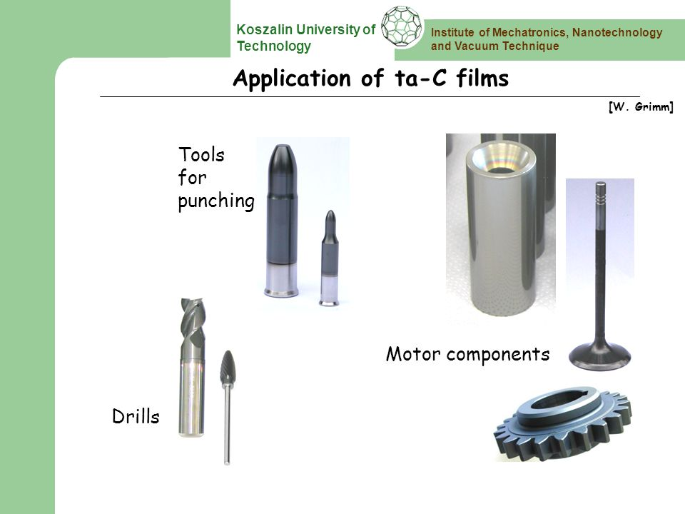 Institute of Mechatronics, Nanotechnology and Vacuum Technique Koszalin University of Technology Application of ta-C films Tools for punching Motor components Drills [W.