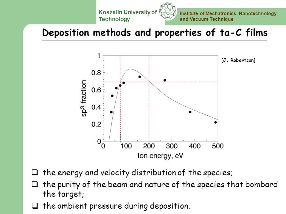 Institute of Mechatronics, Nanotechnology and Vacuum Technique Koszalin University of Technology Deposition methods and properties of ta-C films Plasma deposition Ion depositionIon assisted sputtering Sputtering Cathodic Vacuum Arc Laser ablation