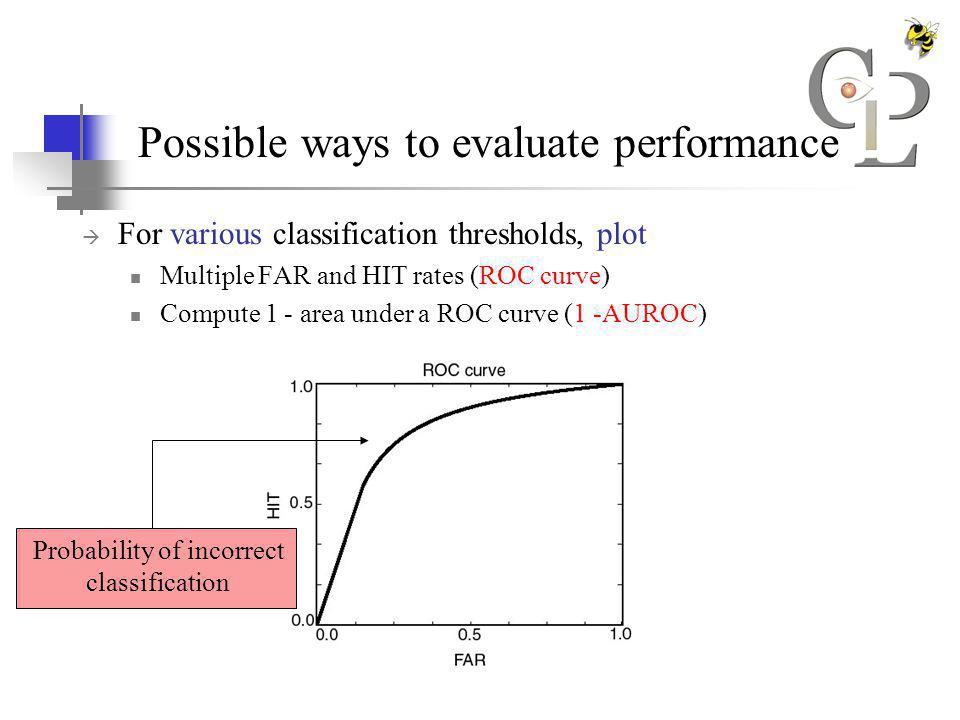 Possible ways to evaluate performance For various classification thresholds, plot Multiple FAR and HIT rates (ROC curve) Compute 1 - area under a ROC curve (1 -AUROC) Probability of incorrect classification