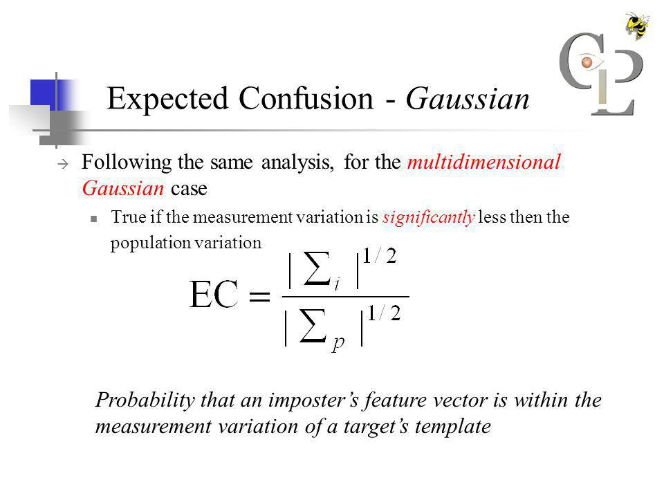 Expected Confusion - Gaussian Following the same analysis, for the multidimensional Gaussian case True if the measurement variation is significantly less then the population variation Probability that an imposters feature vector is within the measurement variation of a targets template