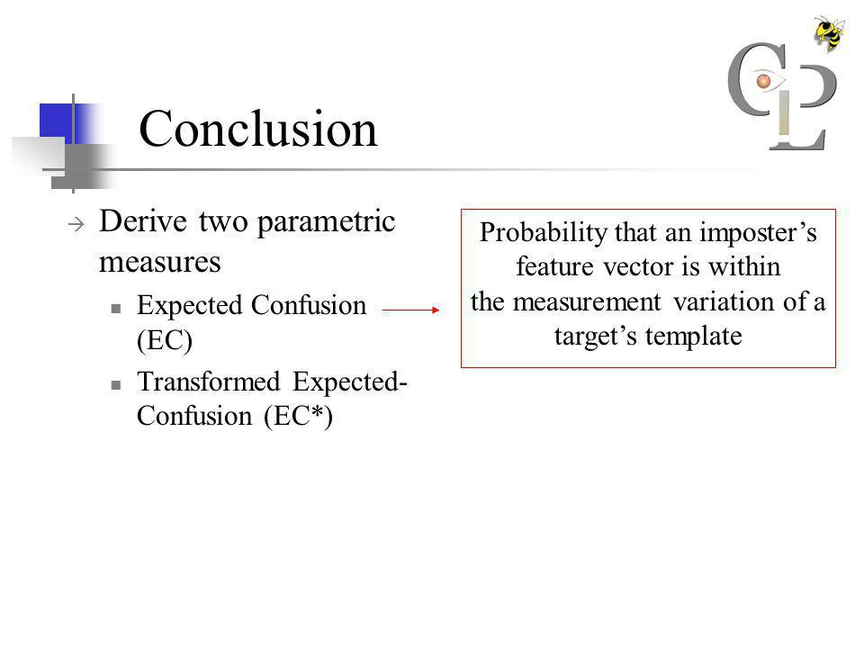 Conclusion Derive two parametric measures Expected Confusion (EC) Transformed Expected- Confusion (EC*) Probability that an imposters feature vector is within the measurement variation of a targets template Probability that an imposters feature vector is closer to a targets template, than the targets feature vector