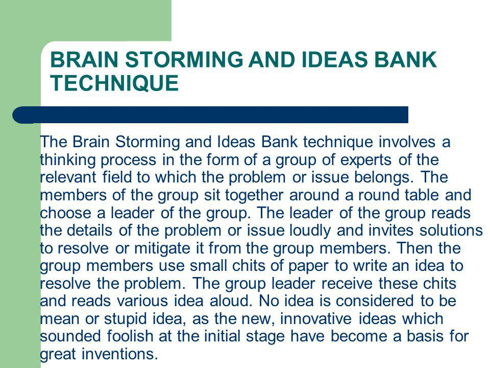 BRAIN STORMING AND IDEAS BANK TECHNIQUE The Brain Storming and Ideas Bank technique involves a thinking process in the form of a group of experts of the relevant field to which the problem or issue belongs.