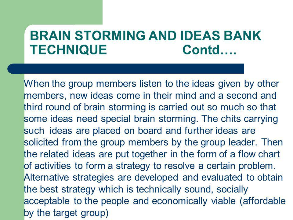 STEPS INVOLVED IN BRAINSTORMING Leader explains the basic rules Leader appoints the note taker A warm up exercise is done to illustrate the method and prepare the group for creative thinking The Leader defines the brainstorming subject Ideas are invited from the group: to start with each person may be asked for a contribution, after the initial rounds, anyone may respond As ideas are mentioned they are written down or put on the board or flip over (depending on the method used)