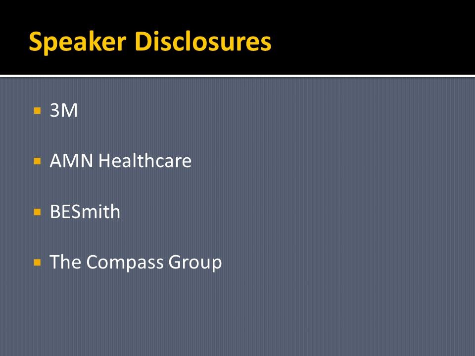 Speaker Disclosures 3M AMN Healthcare BESmith The Compass Group