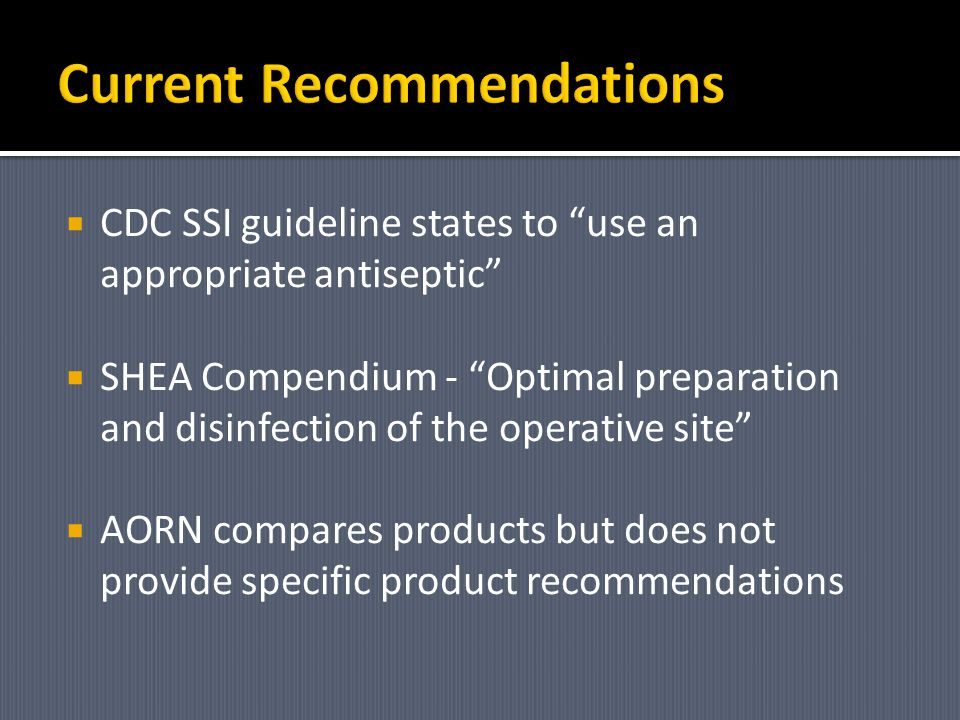 CDC SSI guideline states to use an appropriate antiseptic SHEA Compendium - Optimal preparation and disinfection of the operative site AORN compares p