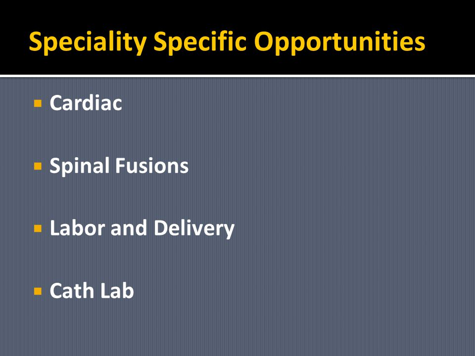 Speciality Specific Opportunities Cardiac Spinal Fusions Labor and Delivery Cath Lab