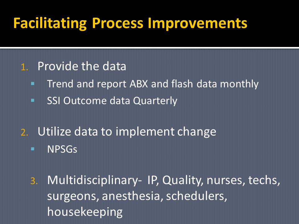 Facilitating Process Improvements 1. Provide the data Trend and report ABX and flash data monthly SSI Outcome data Quarterly 2. Utilize data to implem