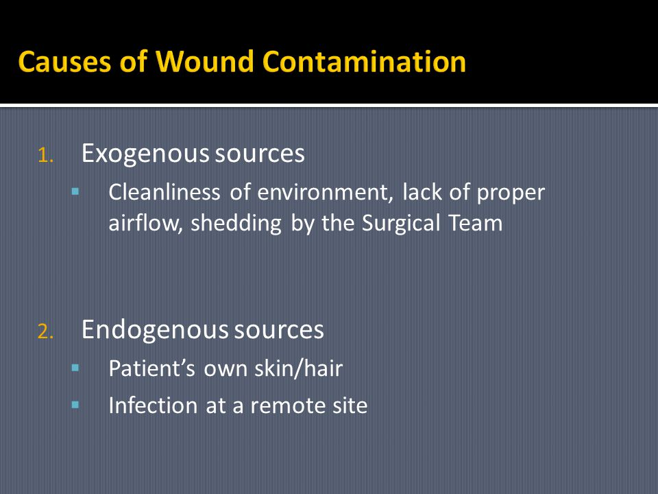 1. Exogenous sources Cleanliness of environment, lack of proper airflow, shedding by the Surgical Team 2. Endogenous sources Patients own skin/hair In