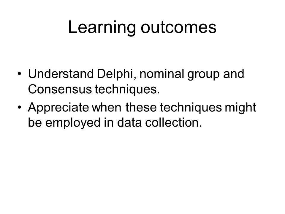 Learning outcomes Understand Delphi, nominal group and Consensus techniques. Appreciate when these techniques might be employed in data collection.