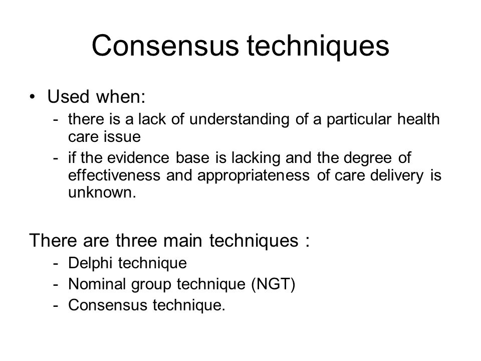 Consensus techniques Used when: -there is a lack of understanding of a particular health care issue -if the evidence base is lacking and the degree of
