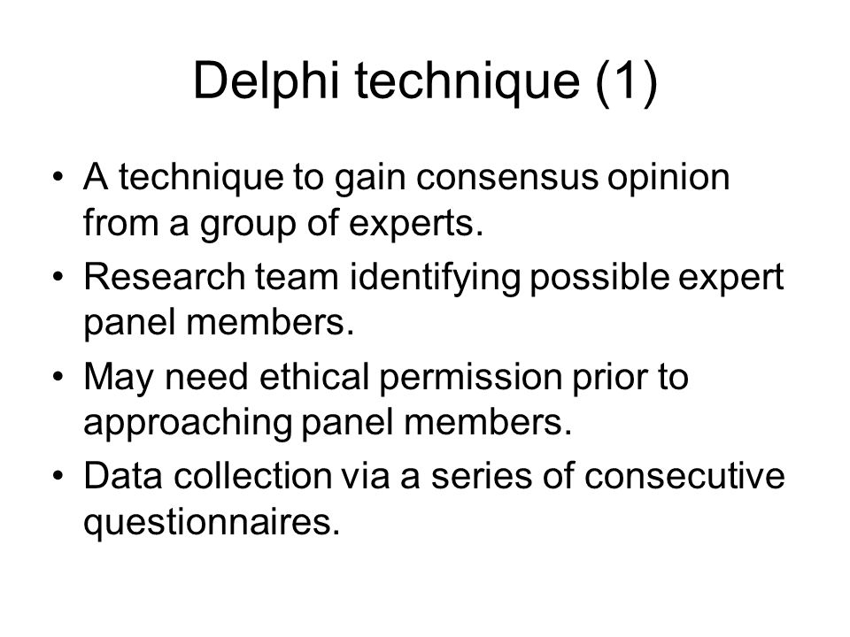 Delphi technique (1) A technique to gain consensus opinion from a group of experts. Research team identifying possible expert panel members. May need
