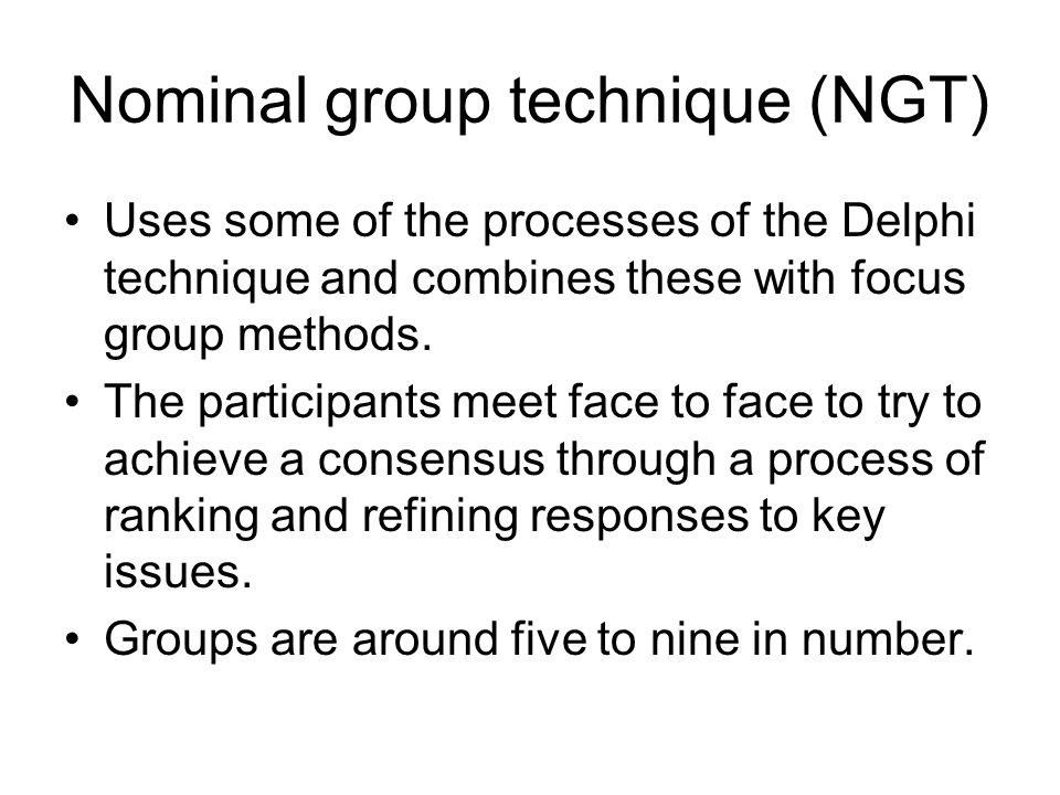 Nominal group technique (NGT) Uses some of the processes of the Delphi technique and combines these with focus group methods. The participants meet fa