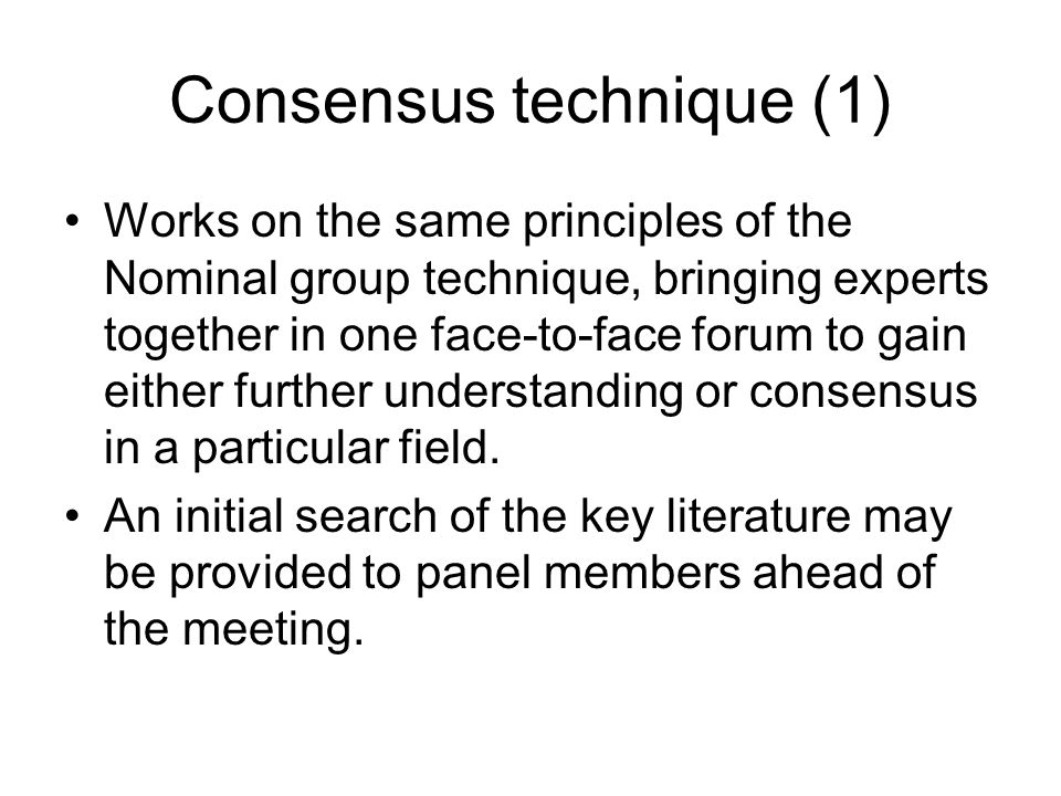 Consensus technique (1) Works on the same principles of the Nominal group technique, bringing experts together in one face-to-face forum to gain eithe