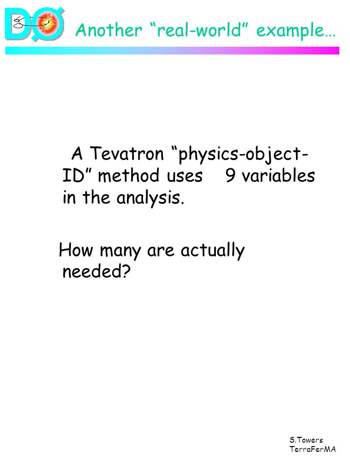 S.Towers TerraFerMA Another real-world example… A Tevatron physics-object- ID method uses 9 variables in the analysis. How many are actually needed?