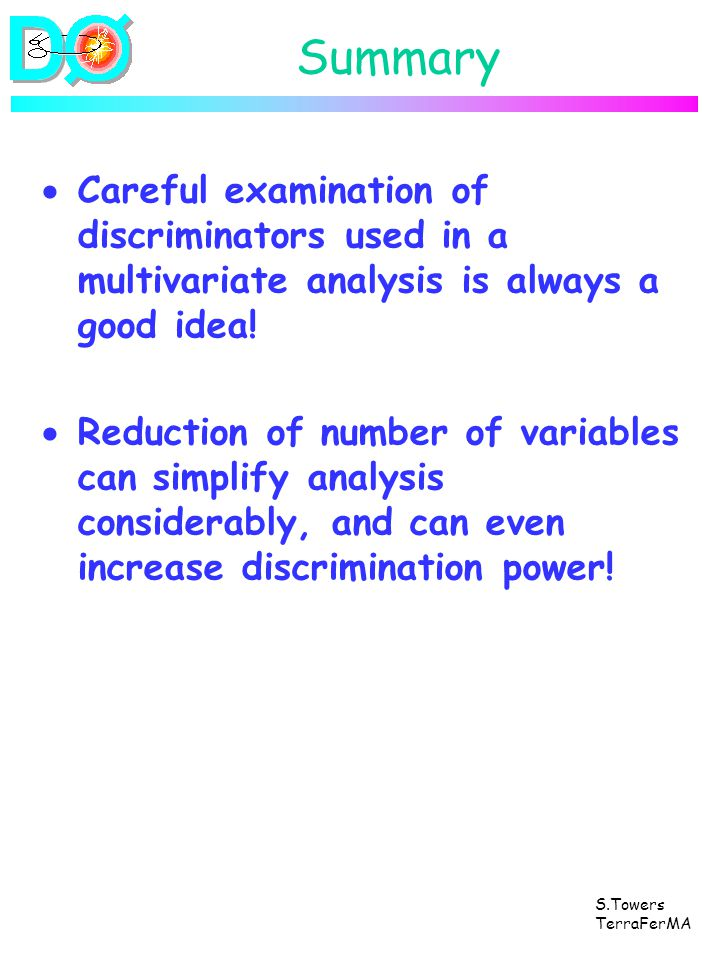 S.Towers TerraFerMA Summary Careful examination of discriminators used in a multivariate analysis is always a good idea! Reduction of number of variab
