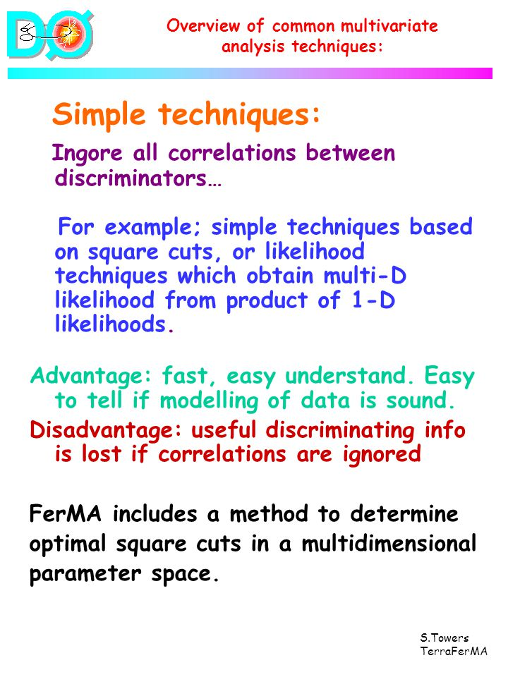 S.Towers TerraFerMA Simple techniques: Ingore all correlations between discriminators… For example; simple techniques based on square cuts, or likelihood techniques which obtain multi-D likelihood from product of 1-D likelihoods.