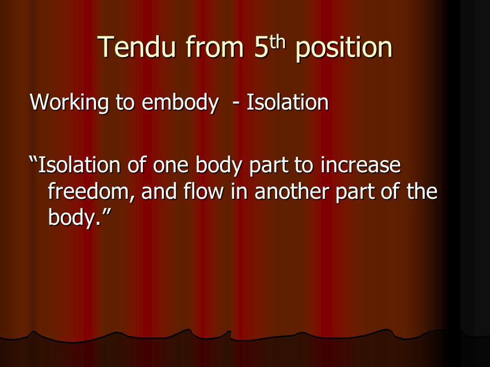 Tendu from 5 th position Working to embody - Isolation Isolation of one body part to increase freedom, and flow in another part of the body.