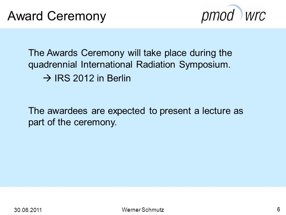 Award Ceremony Werner Schmutz 6 30.06.2011 The Awards Ceremony will take place during the quadrennial International Radiation Symposium. IRS 2012 in B
