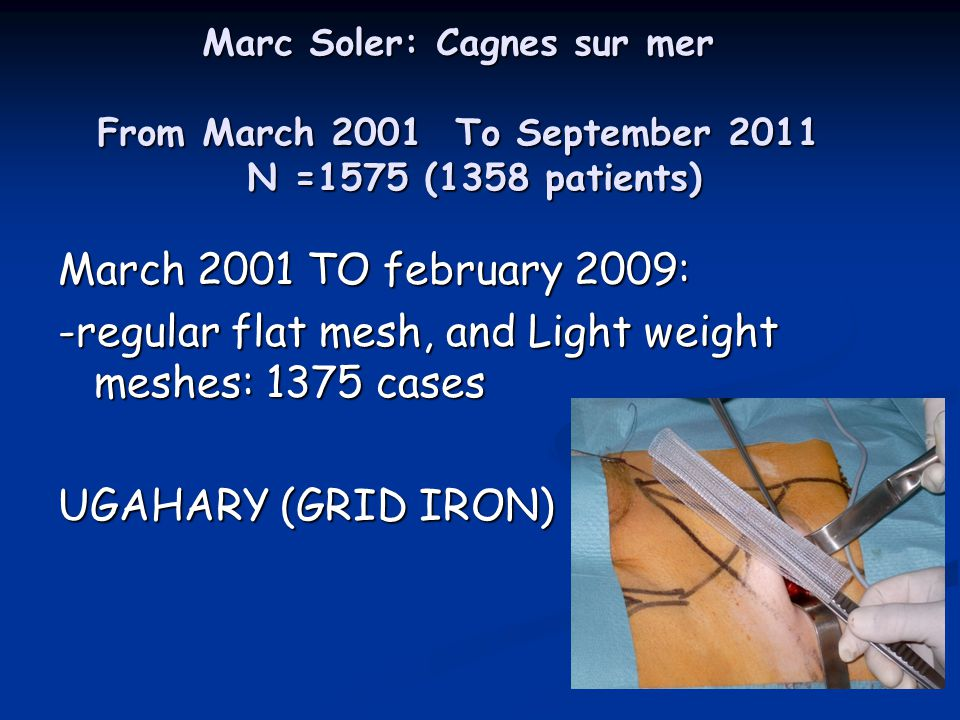 Marc Soler: Cagnes sur mer From March 2001 To September 2011 N =1575 (1358 patients) March 2001 TO february 2009: -regular flat mesh, and Light weight