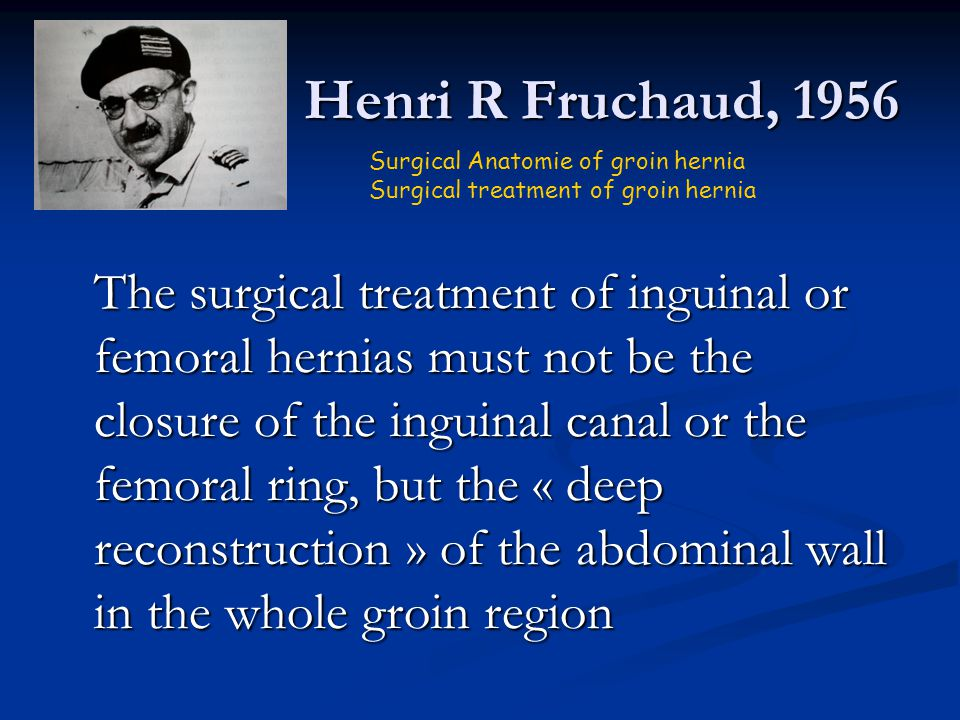 Henri R Fruchaud, 1956 The surgical treatment of inguinal or femoral hernias must not be the closure of the inguinal canal or the femoral ring, but th