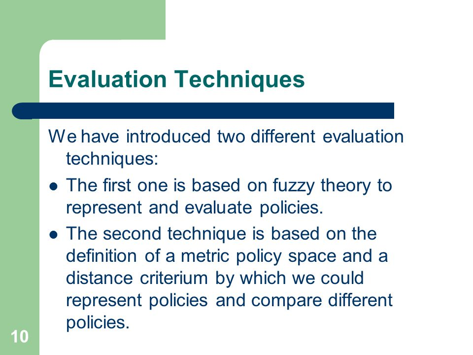 10 Evaluation Techniques We have introduced two different evaluation techniques: The first one is based on fuzzy theory to represent and evaluate policies.